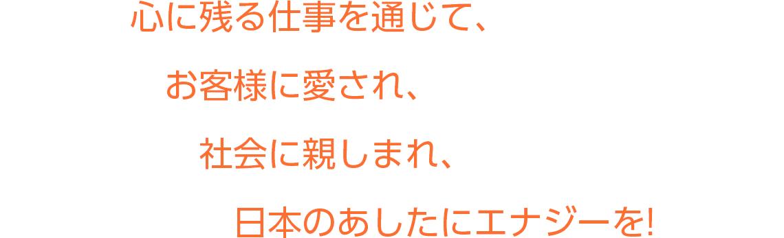 心に残る仕事を通じて、お客様に愛され、社会に親しまれ、日本のあしたにエナジーを!